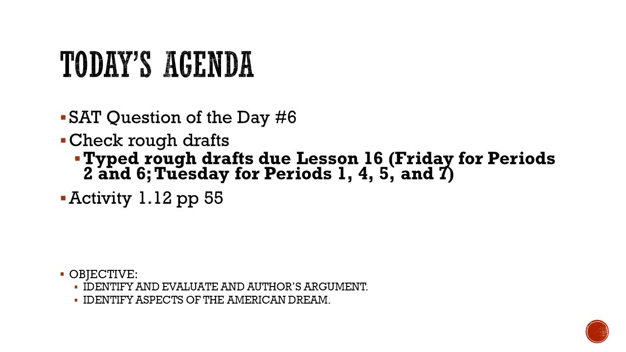  SAT Question of the Day #6  Check rough drafts  Typed rough drafts due Lesson 16 (Friday for Periods 2 and 6; Tuesday for Periods 1, 4, 5, and 7)  Activity 1.12 pp 55  OBJECTIVE:  IDENTIFY AND EVALUATE AND AUTHOR'S ARGUMENT.