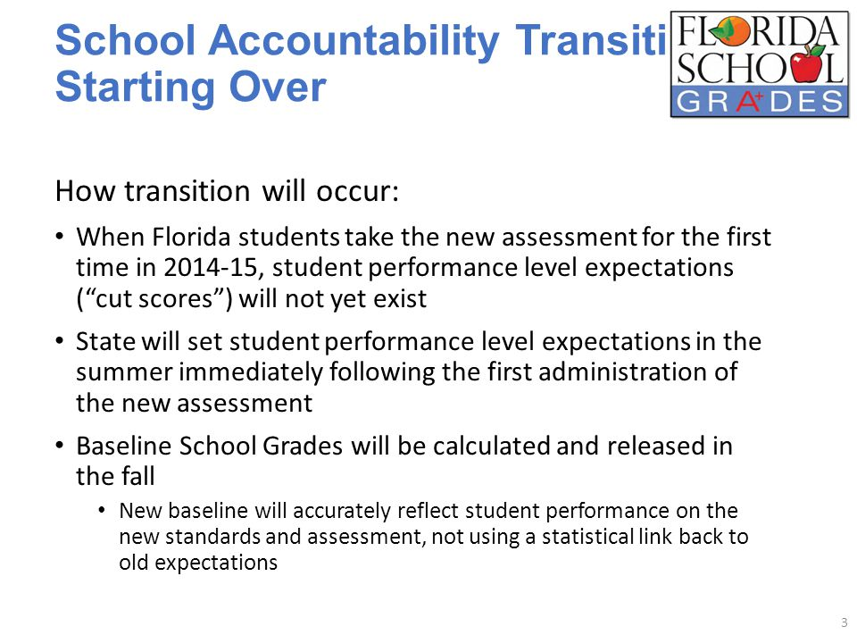 School Accountability Transition: Starting Over How transition will occur: When Florida students take the new assessment for the first time in 2014-15, student performance level expectations ( cut scores ) will not yet exist State will set student performance level expectations in the summer immediately following the first administration of the new assessment Baseline School Grades will be calculated and released in the fall New baseline will accurately reflect student performance on the new standards and assessment, not using a statistical link back to old expectations 3