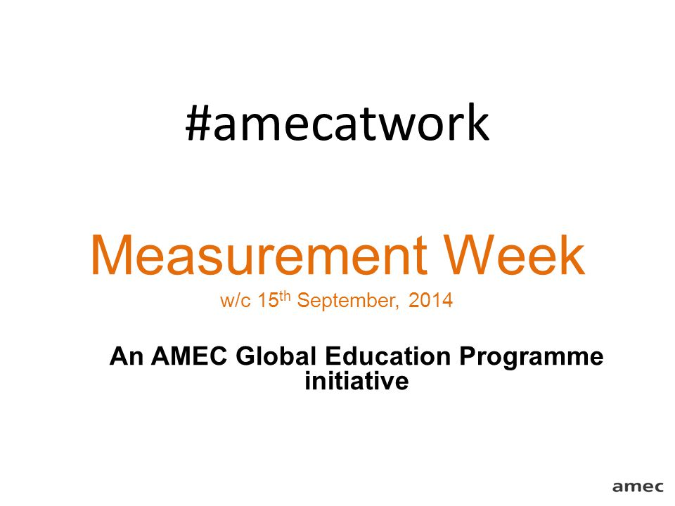 #amecatwork Measurement Week w/c 15 th September, 2014 An AMEC Global Education Programme initiative