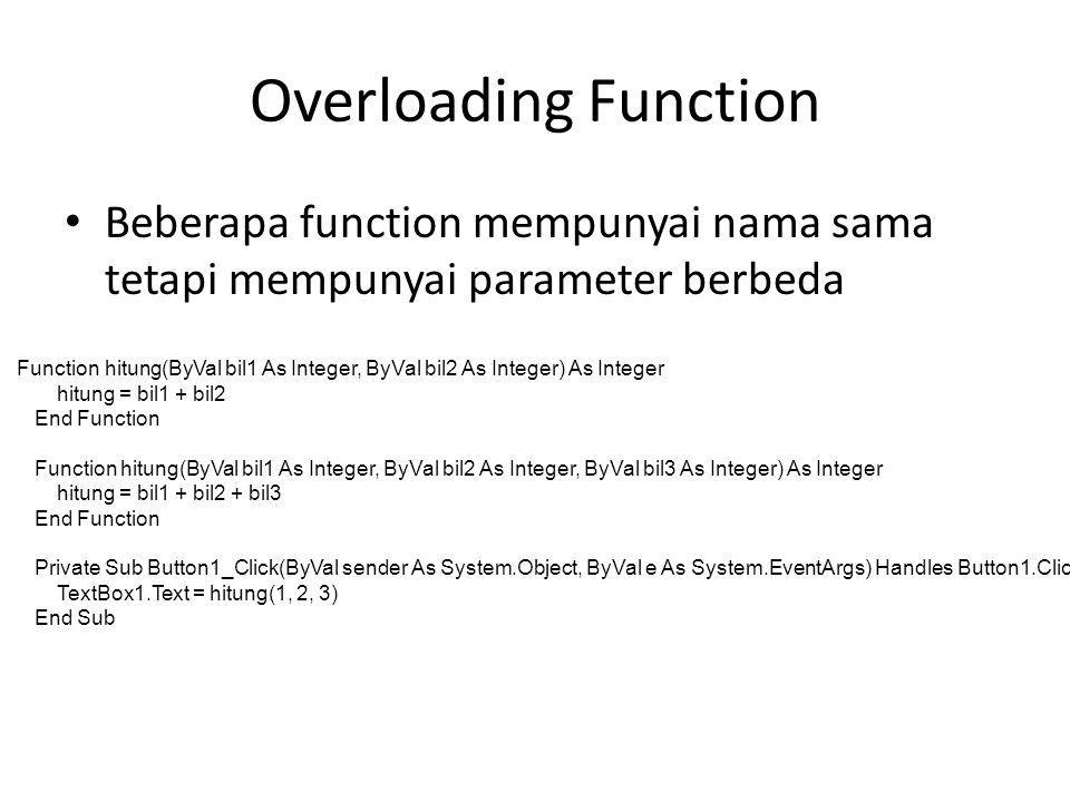 Overloading Function Beberapa function mempunyai nama sama tetapi mempunyai parameter berbeda Function hitung(ByVal bil1 As Integer, ByVal bil2 As Integer) As Integer hitung = bil1 + bil2 End Function Function hitung(ByVal bil1 As Integer, ByVal bil2 As Integer, ByVal bil3 As Integer) As Integer hitung = bil1 + bil2 + bil3 End Function Private Sub Button1_Click(ByVal sender As System.Object, ByVal e As System.EventArgs) Handles Button1.Click TextBox1.Text = hitung(1, 2, 3) End Sub