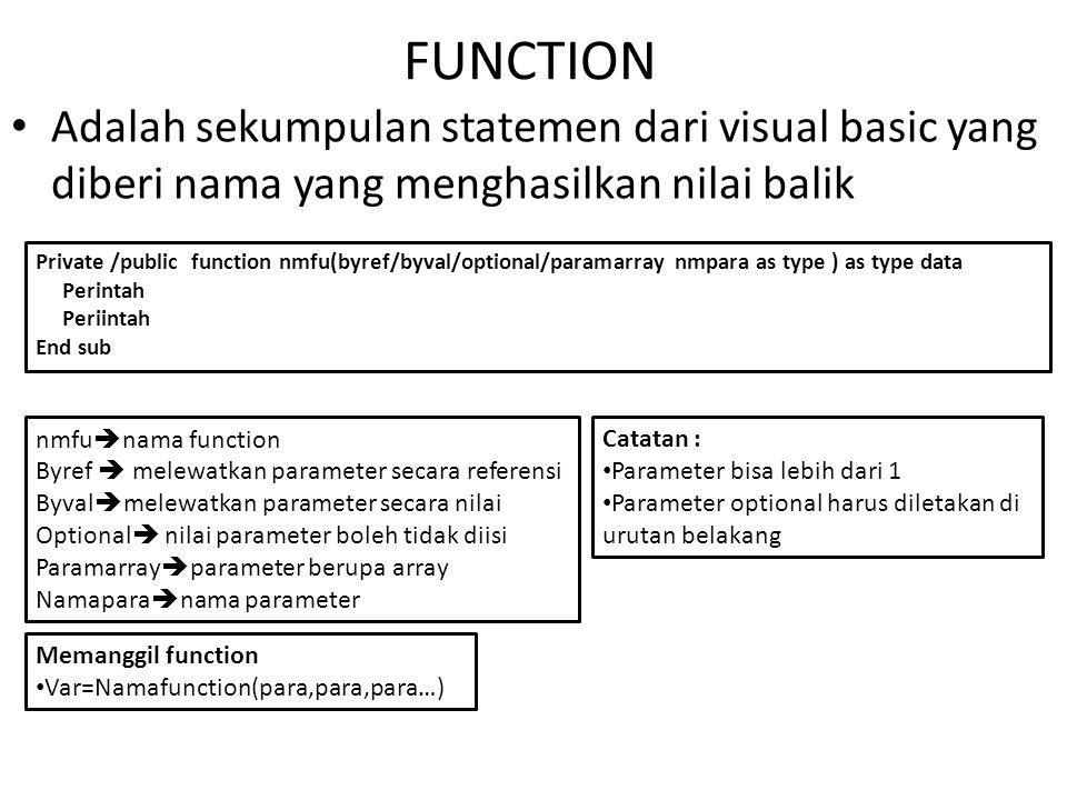 FUNCTION Adalah sekumpulan statemen dari visual basic yang diberi nama yang menghasilkan nilai balik Private /public function nmfu(byref/byval/optional/paramarray nmpara as type ) as type data Perintah Periintah End sub nmfu  nama function Byref  melewatkan parameter secara referensi Byval  melewatkan parameter secara nilai Optional  nilai parameter boleh tidak diisi Paramarray  parameter berupa array Namapara  nama parameter Catatan : Parameter bisa lebih dari 1 Parameter optional harus diletakan di urutan belakang Memanggil function Var=Namafunction(para,para,para…)