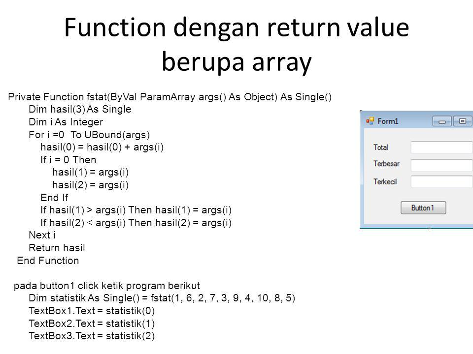 Function dengan return value berupa array Private Function fstat(ByVal ParamArray args() As Object) As Single() Dim hasil(3) As Single Dim i As Intege