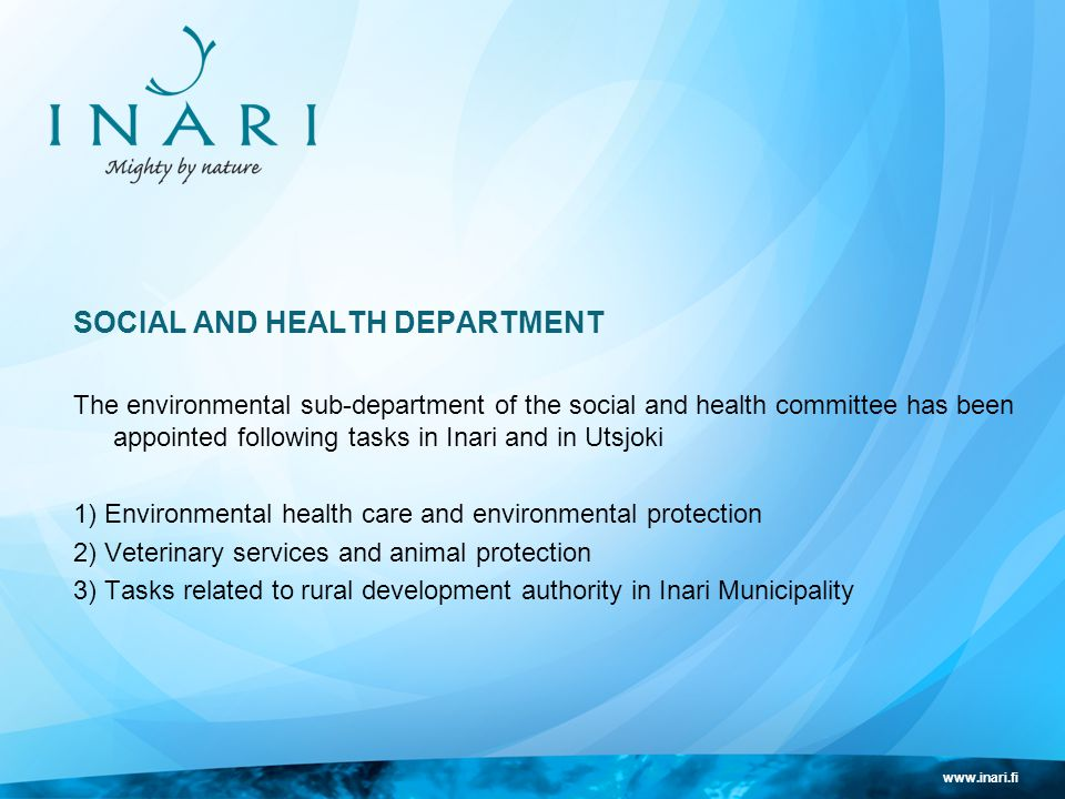 www.inari.fi SOCIAL AND HEALTH DEPARTMENT The environmental sub-department of the social and health committee has been appointed following tasks in Inari and in Utsjoki 1) Environmental health care and environmental protection 2) Veterinary services and animal protection 3) Tasks related to rural development authority in Inari Municipality