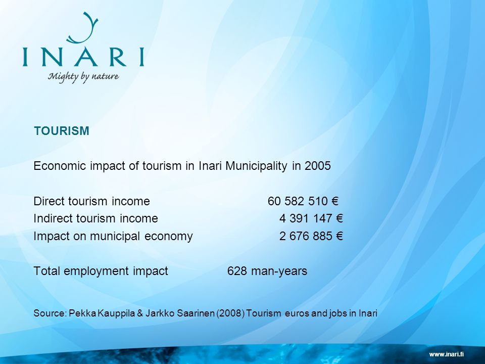 www.inari.fi TOURISM Economic impact of tourism in Inari Municipality in 2005 Direct tourism income 60 582 510 € Indirect tourism income 4 391 147 € Impact on municipal economy 2 676 885 € Total employment impact 628 man-years Source: Pekka Kauppila & Jarkko Saarinen (2008) Tourism euros and jobs in Inari