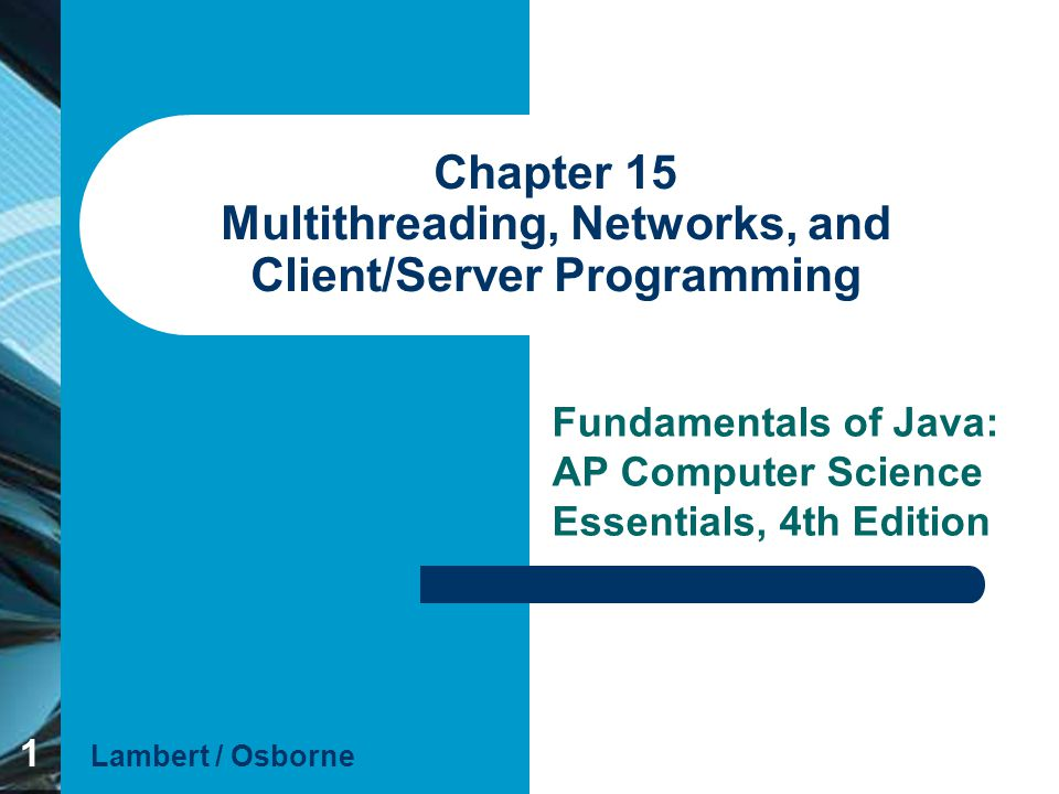 1 Chapter 15 Multithreading, Networks, and Client/Server Programming Fundamentals of Java: AP Computer Science Essentials, 4th Edition Lambert / Osbor