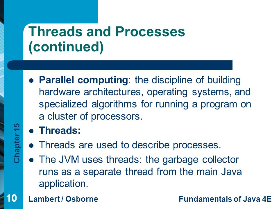 Chapter 15 Lambert / OsborneFundamentals of Java 4E 10 Threads and Processes (continued) Parallel computing: the discipline of building hardware archi