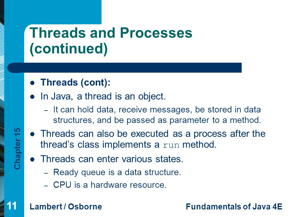 Chapter 15 Lambert / OsborneFundamentals of Java 4E 11 Threads and Processes (continued) Threads (cont): In Java, a thread is an object. – It can hold