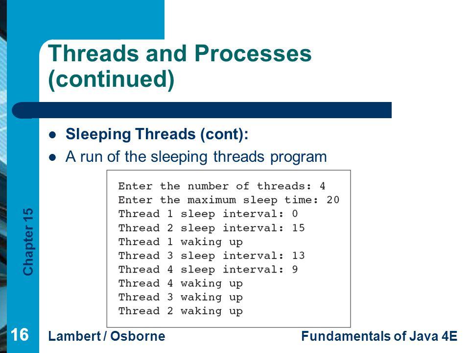 Chapter 15 Lambert / OsborneFundamentals of Java 4E 16 Threads and Processes (continued) Sleeping Threads (cont): A run of the sleeping threads progra