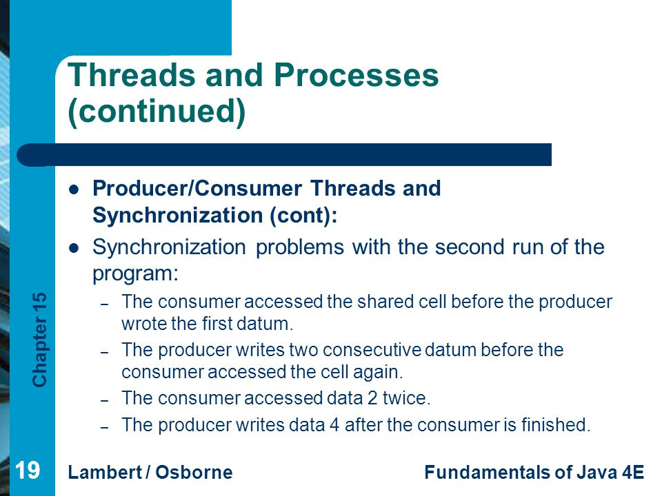 Chapter 15 Lambert / OsborneFundamentals of Java 4E 19 Threads and Processes (continued) Producer/Consumer Threads and Synchronization (cont): Synchro
