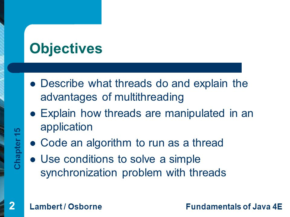 Chapter 15 Lambert / OsborneFundamentals of Java 4E 222 Objectives Describe what threads do and explain the advantages of multithreading Explain how t