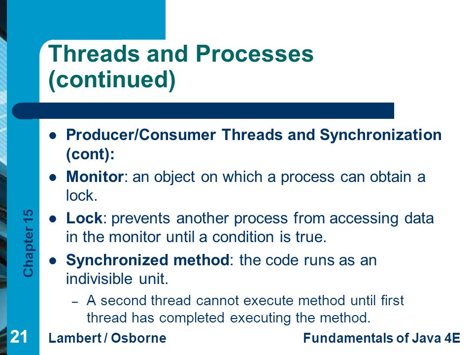 Chapter 15 Lambert / OsborneFundamentals of Java 4E 21 Threads and Processes (continued) Producer/Consumer Threads and Synchronization (cont): Monitor
