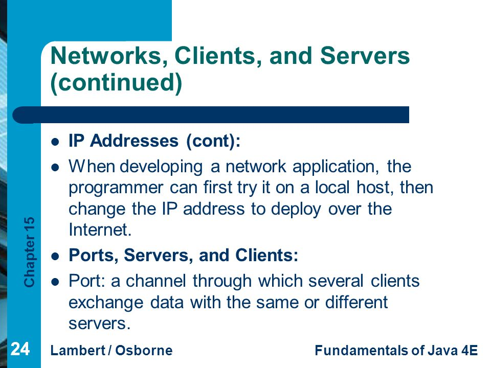 Chapter 15 Lambert / OsborneFundamentals of Java 4E 24 Networks, Clients, and Servers (continued) IP Addresses (cont): When developing a network appli