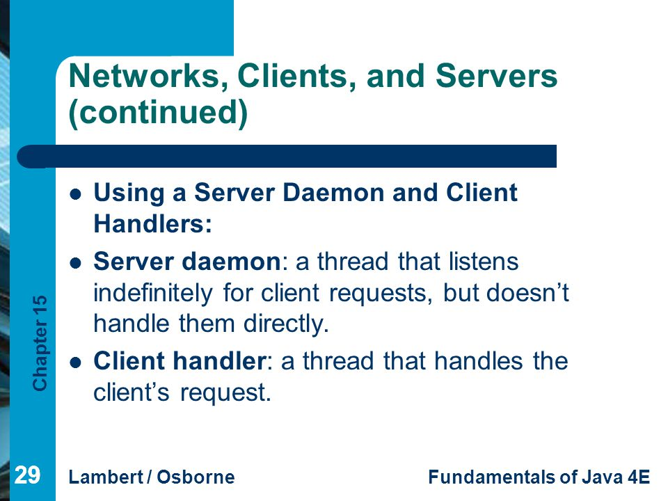Chapter 15 Lambert / OsborneFundamentals of Java 4E 29 Networks, Clients, and Servers (continued) Using a Server Daemon and Client Handlers: Server da