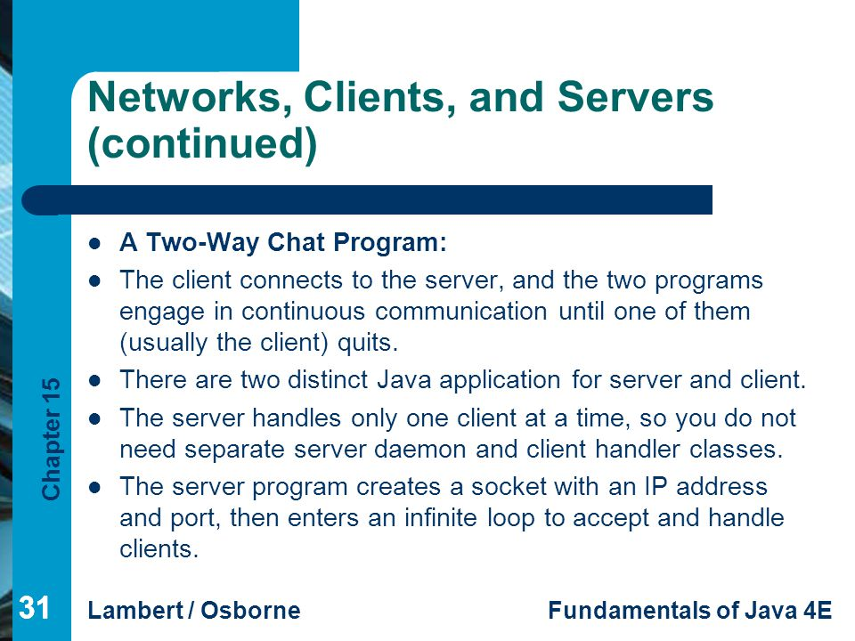 Chapter 15 Lambert / OsborneFundamentals of Java 4E 31 Networks, Clients, and Servers (continued) A Two-Way Chat Program: The client connects to the s