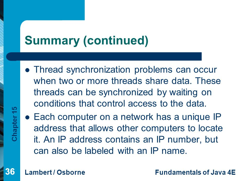 Chapter 15 Lambert / OsborneFundamentals of Java 4E 36 Summary (continued) 36 Thread synchronization problems can occur when two or more threads share