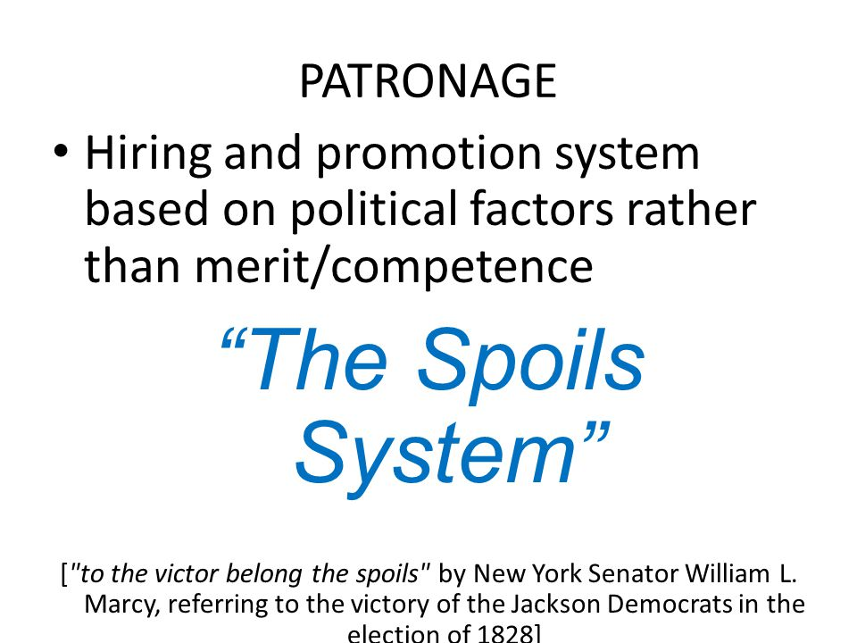 PATRONAGE Hiring and promotion system based on political factors rather than merit/competence The Spoils System [ to the victor belong the spoils by New York Senator William L.