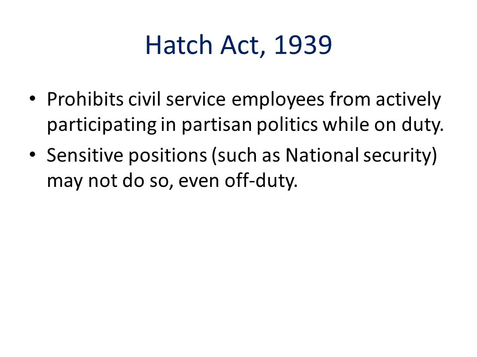 Hatch Act, 1939 Prohibits civil service employees from actively participating in partisan politics while on duty.