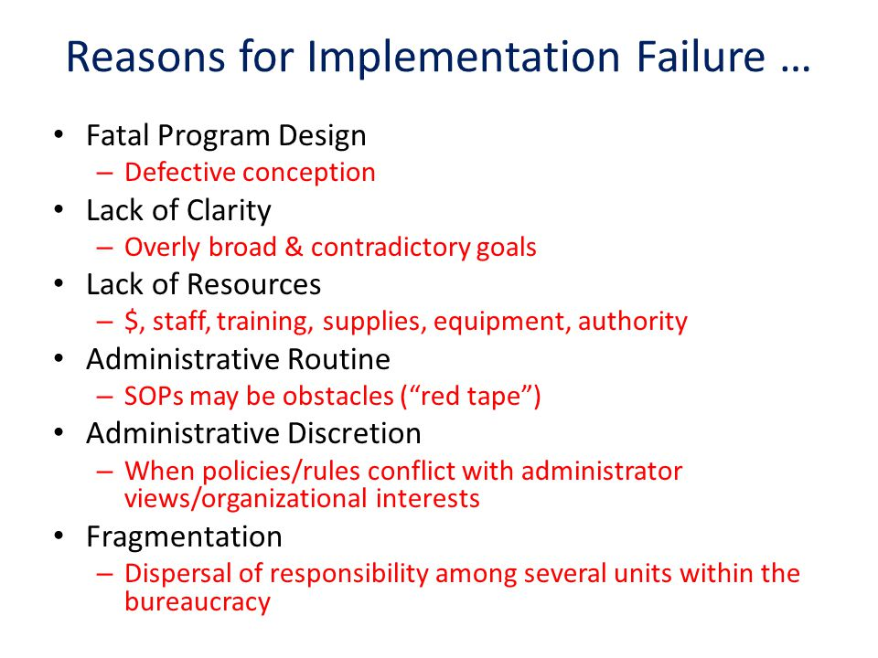 Reasons for Implementation Failure … Fatal Program Design – Defective conception Lack of Clarity – Overly broad & contradictory goals Lack of Resources – $, staff, training, supplies, equipment, authority Administrative Routine – SOPs may be obstacles ( red tape ) Administrative Discretion – When policies/rules conflict with administrator views/organizational interests Fragmentation – Dispersal of responsibility among several units within the bureaucracy