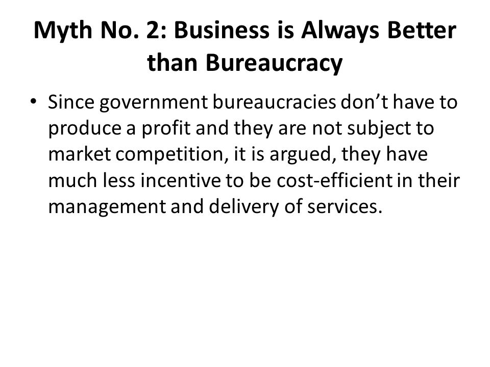 Myth No. 2: Business is Always Better than Bureaucracy Since government bureaucracies don't have to produce a profit and they are not subject to marke