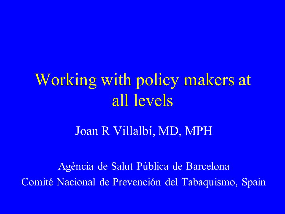 Working with policy makers at all levels Joan R Villalbí, MD, MPH Agència de Salut Pública de Barcelona Comité Nacional de Prevención del Tabaquismo, Spain
