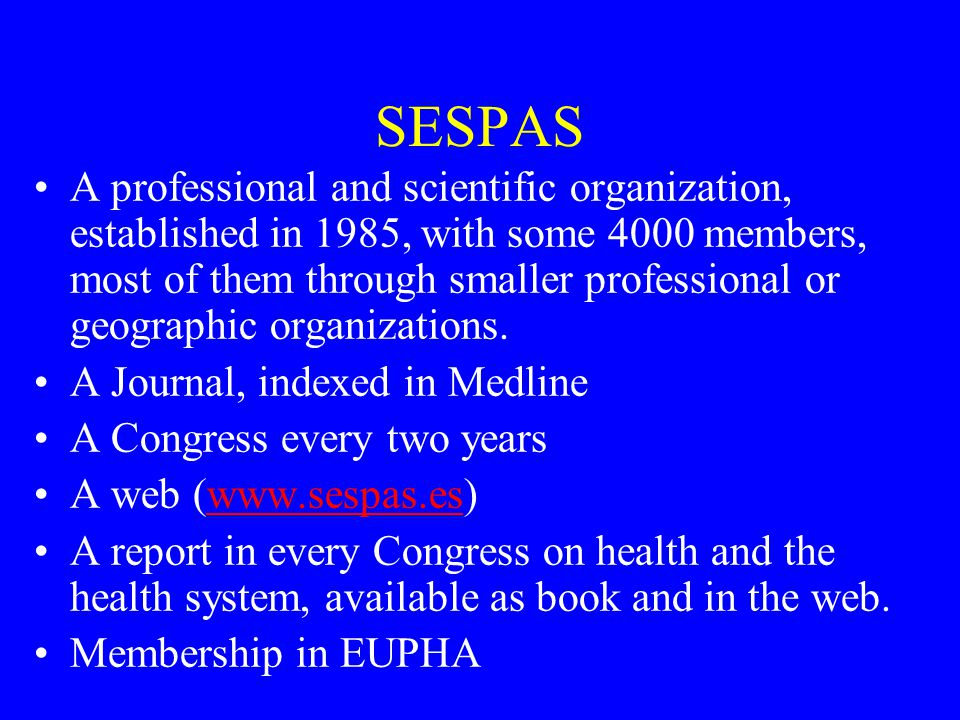SESPAS A professional and scientific organization, established in 1985, with some 4000 members, most of them through smaller professional or geographic organizations.
