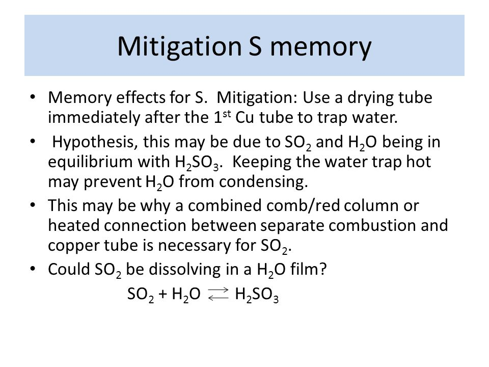 Mitigation S memory Memory effects for S. Mitigation: Use a drying tube immediately after the 1 st Cu tube to trap water. Hypothesis, this may be due