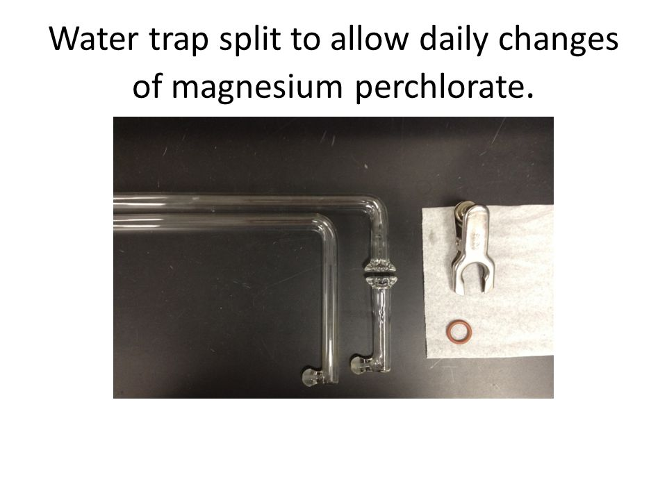 Water trap split to allow daily changes of magnesium perchlorate.