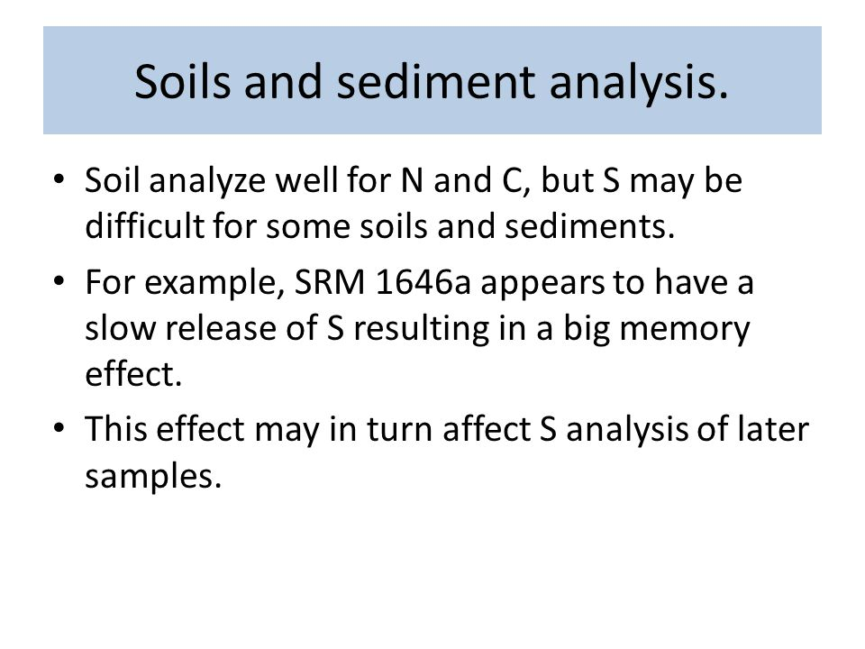 Soils and sediment analysis. Soil analyze well for N and C, but S may be difficult for some soils and sediments. For example, SRM 1646a appears to hav
