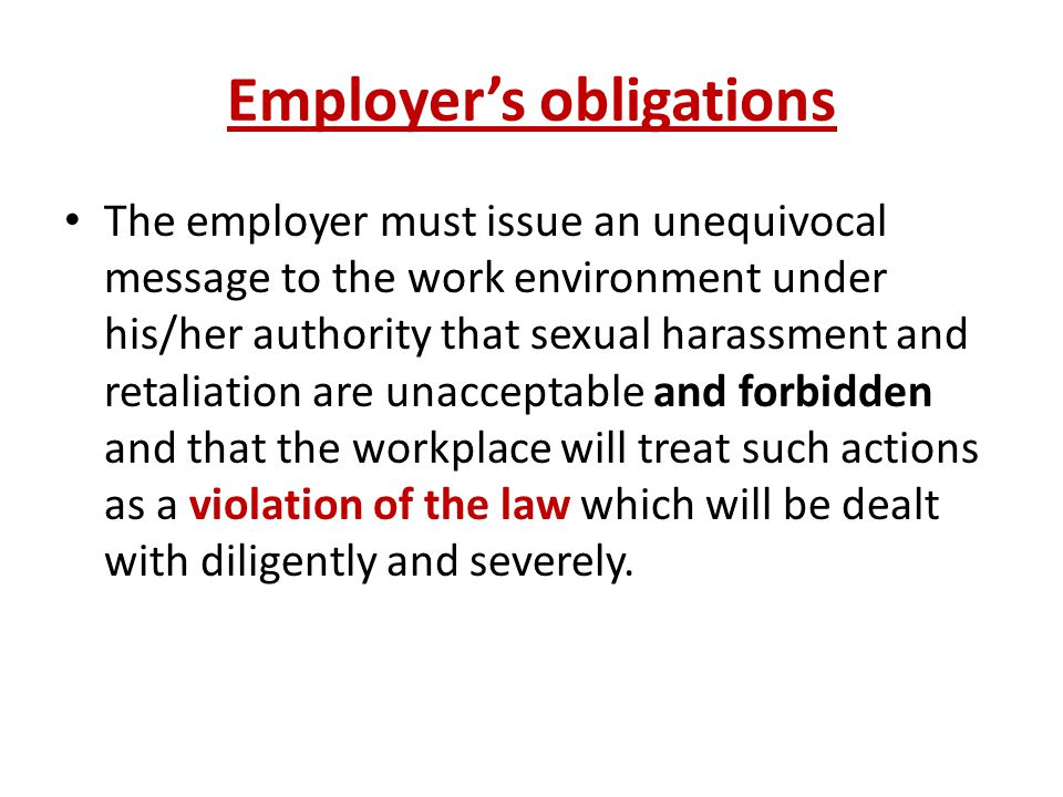 Employer's obligations The employer must issue an unequivocal message to the work environment under his/her authority that sexual harassment and retaliation are unacceptable and forbidden and that the workplace will treat such actions as a violation of the law which will be dealt with diligently and severely.