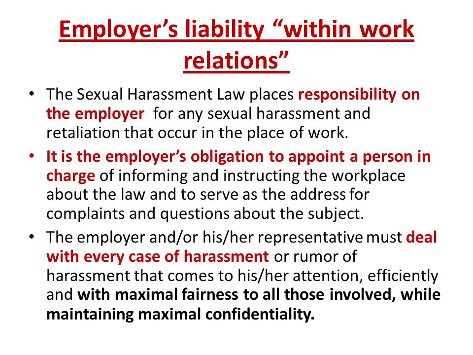 Employer's liability within work relations The Sexual Harassment Law places responsibility on the employer for any sexual harassment and retaliation that occur in the place of work.
