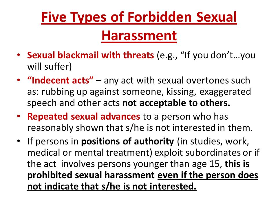 Five Types of Forbidden Sexual Harassment Sexual blackmail with threats (e.g., If you don't…you will suffer) Indecent acts – any act with sexual overtones such as: rubbing up against someone, kissing, exaggerated speech and other acts not acceptable to others.