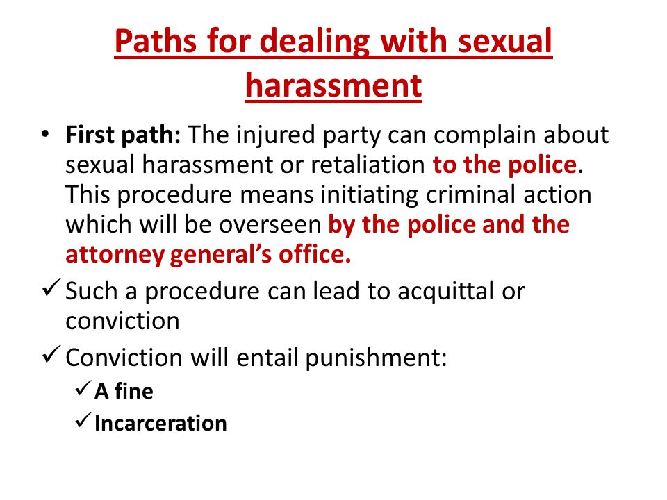 Paths for dealing with sexual harassment First path: The injured party can complain about sexual harassment or retaliation to the police.