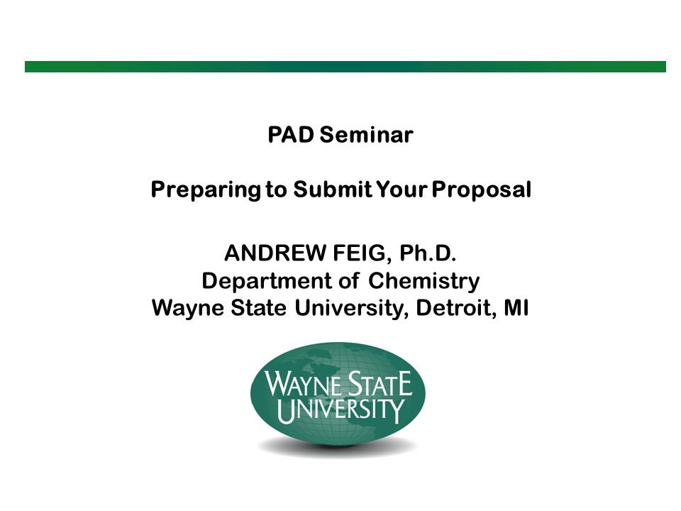 PAD Seminar Preparing to Submit Your Proposal ANDREW FEIG, Ph.D. Department of Chemistry Wayne State University, Detroit, MI