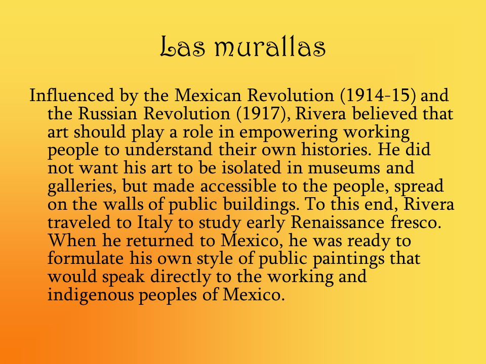 Las murallas Influenced by the Mexican Revolution (1914-15) and the Russian Revolution (1917), Rivera believed that art should play a role in empoweri