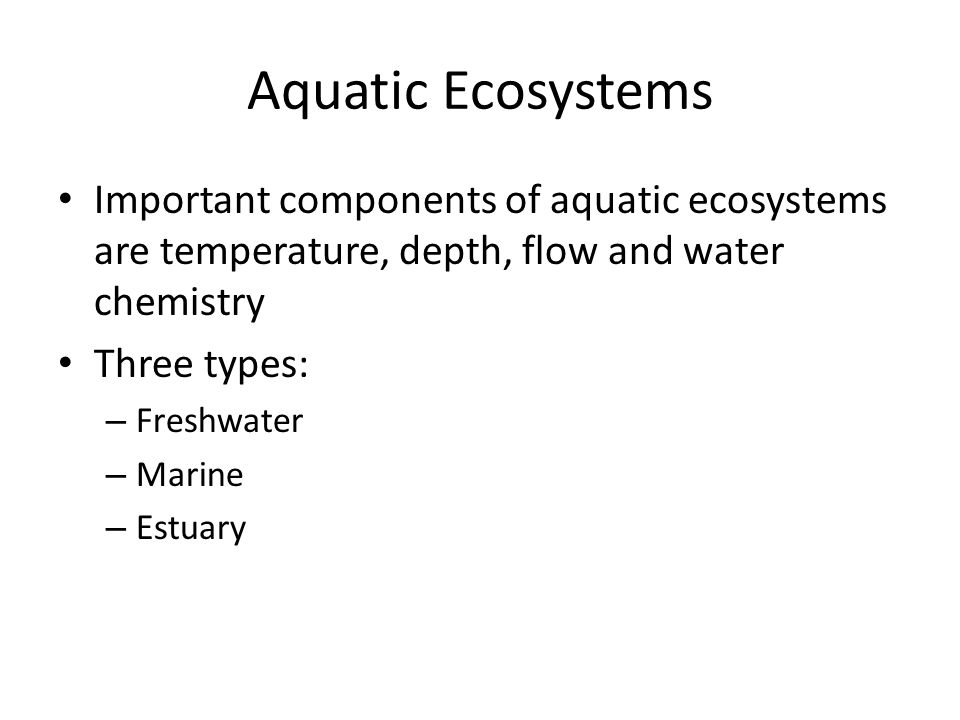 Aquatic Ecosystems Important components of aquatic ecosystems are temperature, depth, flow and water chemistry Three types: – Freshwater – Marine – Es