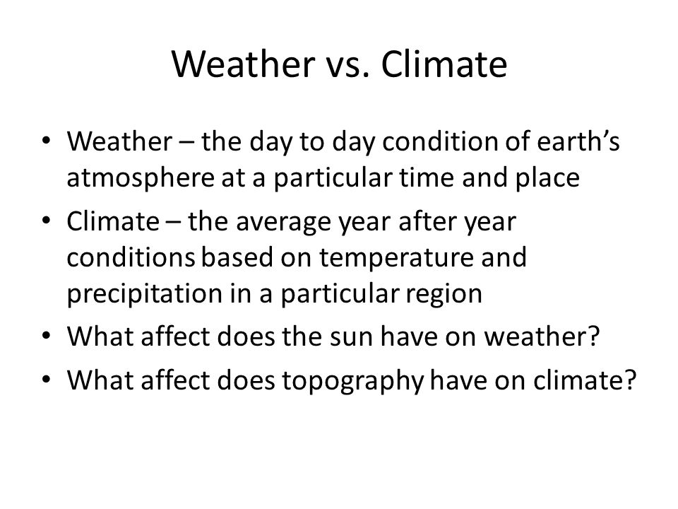 Weather vs. Climate Weather – the day to day condition of earth's atmosphere at a particular time and place Climate – the average year after year cond