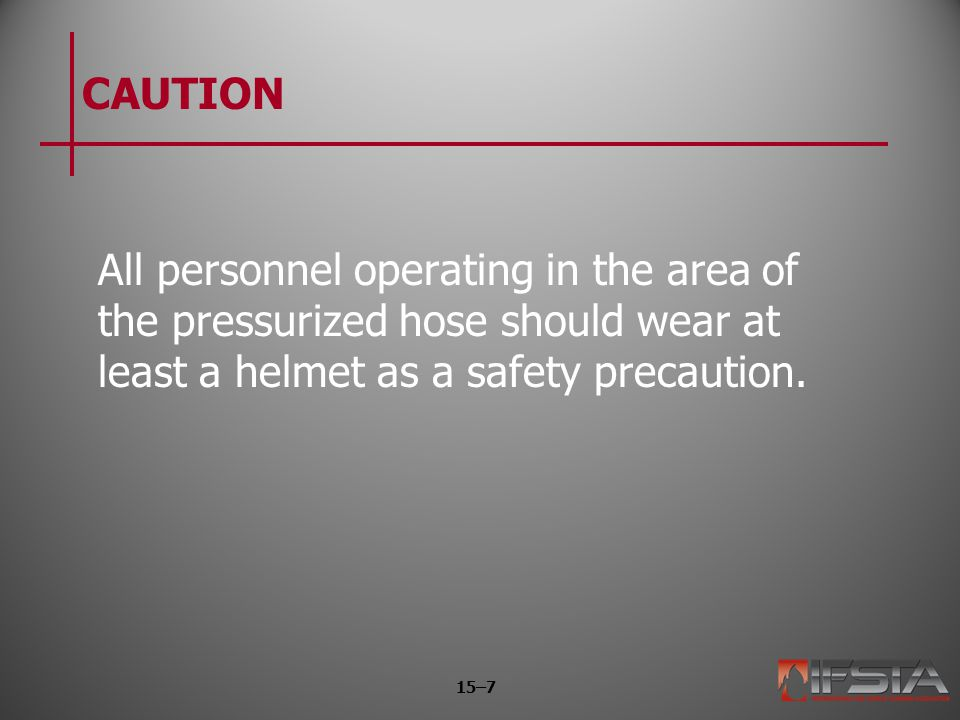 CAUTION All personnel operating in the area of the pressurized hose should wear at least a helmet as a safety precaution. 15–7