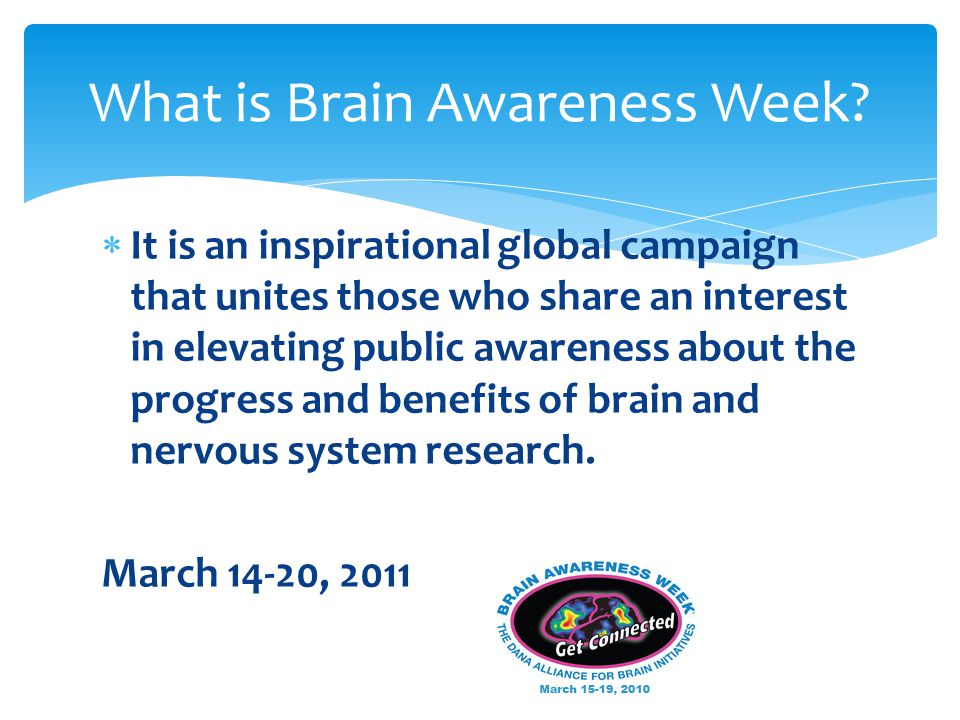  It is an inspirational global campaign that unites those who share an interest in elevating public awareness about the progress and benefits of brain and nervous system research.