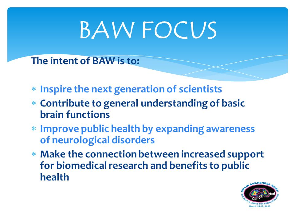 The intent of BAW is to:  Inspire the next generation of scientists  Contribute to general understanding of basic brain functions  Improve public health by expanding awareness of neurological disorders  Make the connection between increased support for biomedical research and benefits to public health BAW FOCUS