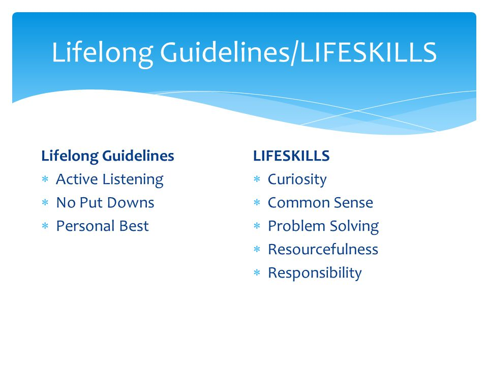 Lifelong Guidelines/LIFESKILLS Lifelong Guidelines  Active Listening  No Put Downs  Personal Best LIFESKILLS  Curiosity  Common Sense  Problem Solving  Resourcefulness  Responsibility
