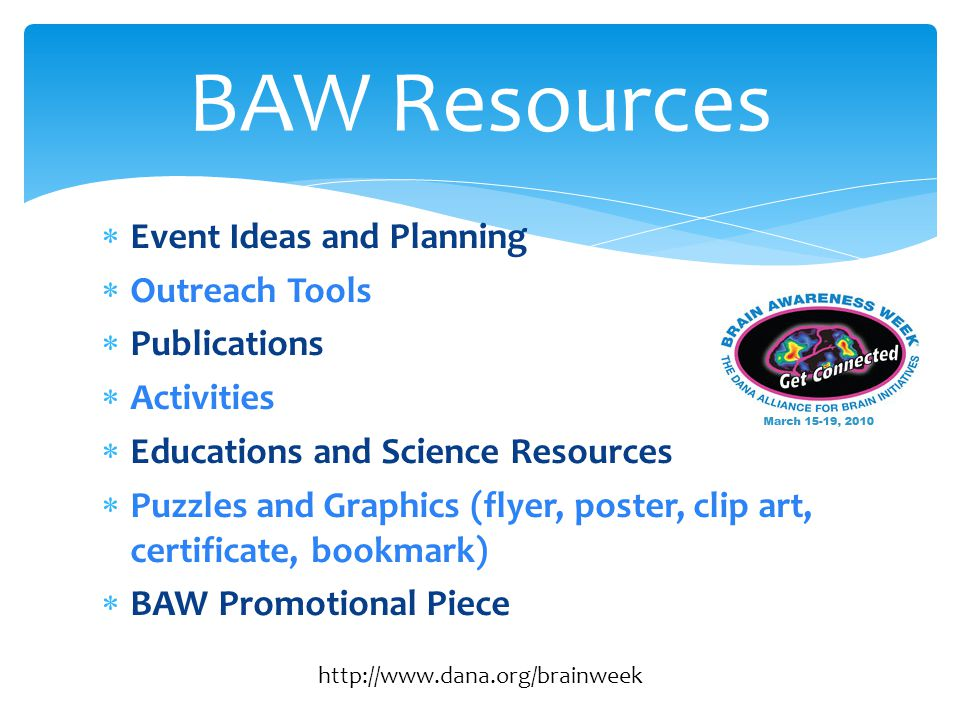  Event Ideas and Planning  Outreach Tools  Publications  Activities  Educations and Science Resources  Puzzles and Graphics (flyer, poster, clip art, certificate, bookmark)  BAW Promotional Piece BAW Resources http://www.dana.org/brainweek
