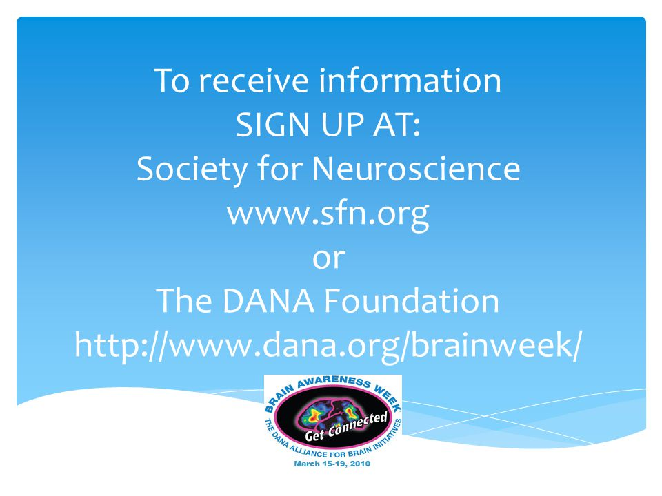 To receive information SIGN UP AT: Society for Neuroscience www.sfn.org or The DANA Foundation http://www.dana.org/brainweek/