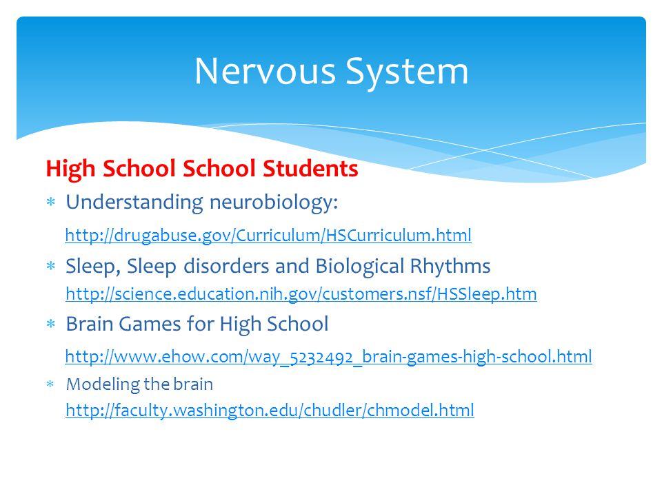 High School School Students  Understanding neurobiology: http://drugabuse.gov/Curriculum/HSCurriculum.html  Sleep, Sleep disorders and Biological Rhythms http://science.education.nih.gov/customers.nsf/HSSleep.htm  Brain Games for High School http://www.ehow.com/way_5232492_brain-games-high-school.html  Modeling the brain http://faculty.washington.edu/chudler/chmodel.html Nervous System