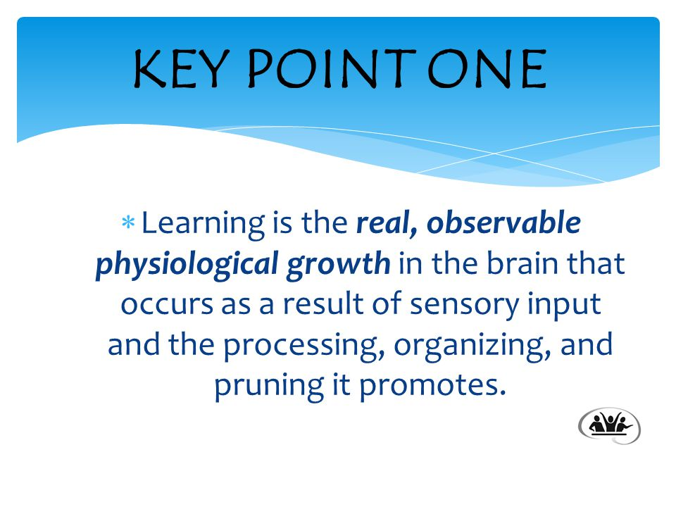  Learning is the real, observable physiological growth in the brain that occurs as a result of sensory input and the processing, organizing, and pruning it promotes.