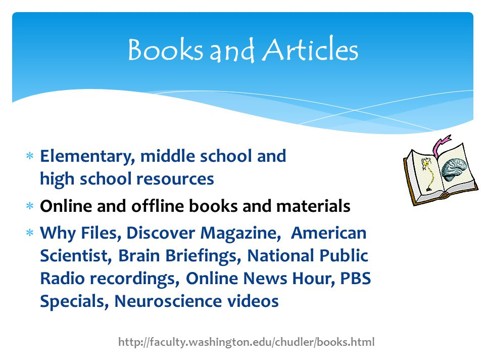  Elementary, middle school and high school resources  Online and offline books and materials  Why Files, Discover Magazine, American Scientist, Brain Briefings, National Public Radio recordings, Online News Hour, PBS Specials, Neuroscience videos Books and Articles http://faculty.washington.edu/chudler/books.html