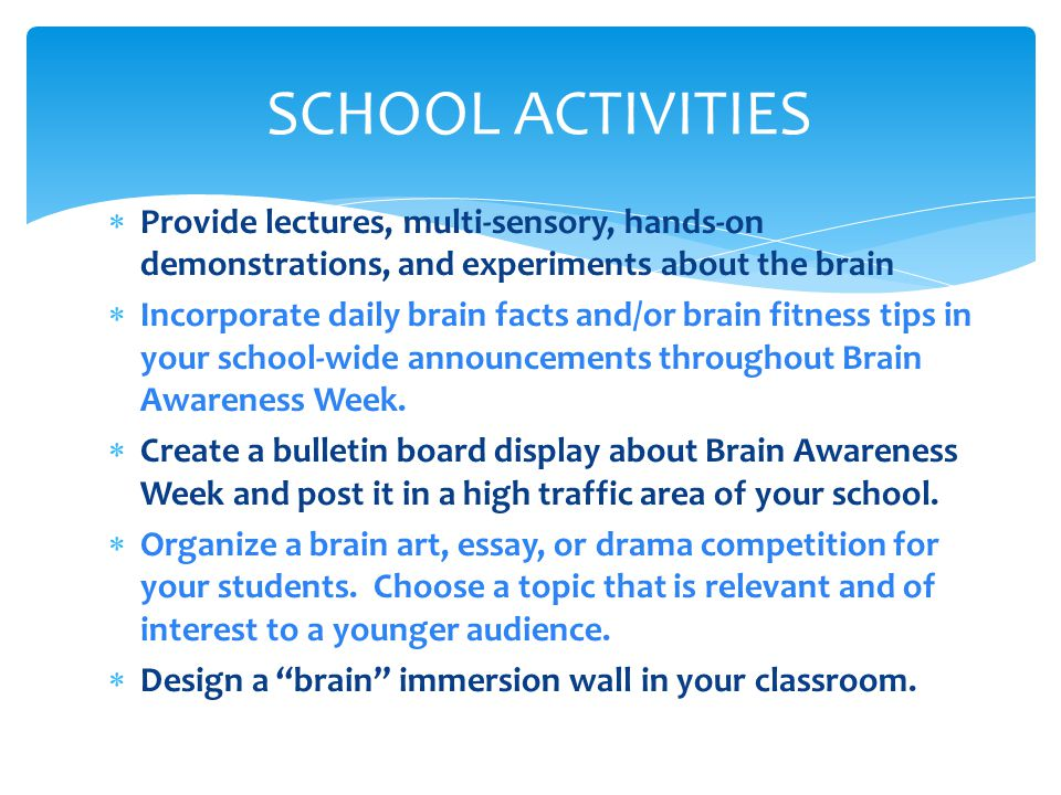  Provide lectures, multi-sensory, hands-on demonstrations, and experiments about the brain  Incorporate daily brain facts and/or brain fitness tips in your school-wide announcements throughout Brain Awareness Week.