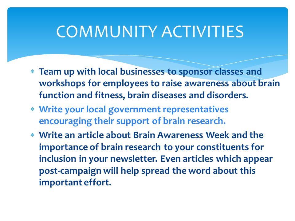  Team up with local businesses to sponsor classes and workshops for employees to raise awareness about brain function and fitness, brain diseases and disorders.