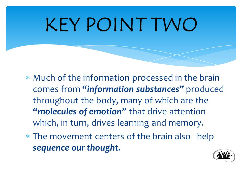  Much of the information processed in the brain comes from information substances produced throughout the body, many of which are the molecules of emotion that drive attention which, in turn, drives learning and memory.
