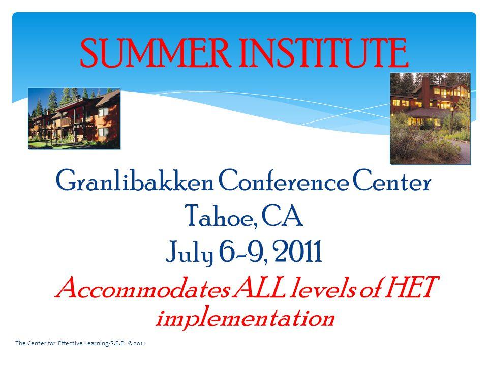SUMMER INSTITUTE Granlibakken Conference Center Tahoe, CA July 6-9, 2011 Accommodates ALL levels of HET implementation The Center for Effective Learning-S.E.E.