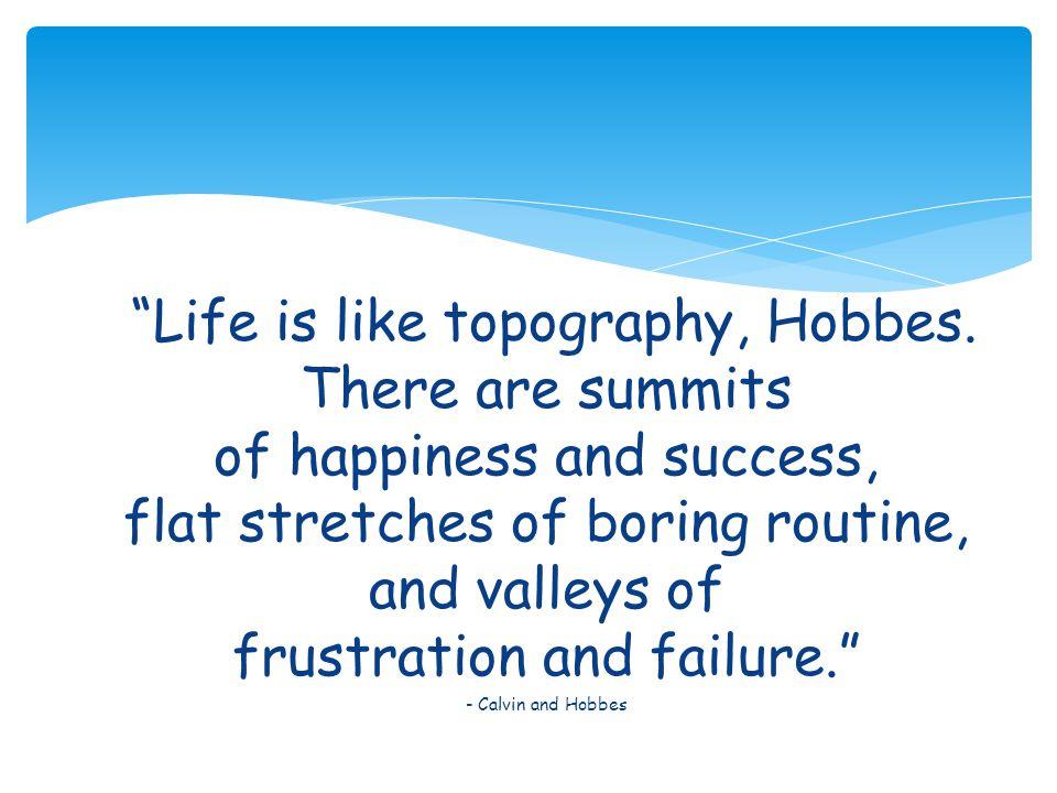 Life is like topography, Hobbes.